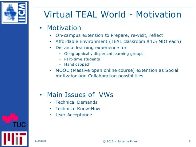 Virtual TEAL World - Motivation © 2013 - Johanna Pirker24/09/2013 7 • Motivation • On-campus extension to Prepare, re-visi...