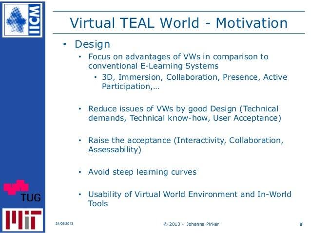 Virtual TEAL World - Motivation © 2013 - Johanna Pirker24/09/2013 8 • Design • Focus on advantages of VWs in comparison to...