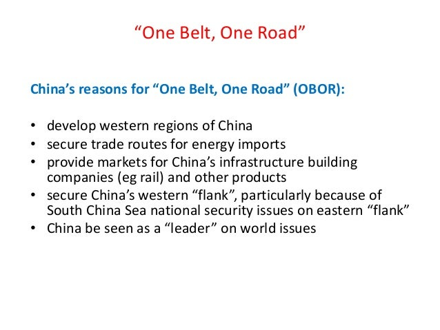 """""""One Belt, One Road"""" China's reasons for """"One Belt, One Road"""" (OBOR): • develop western regions of China • secure trade ro..."""