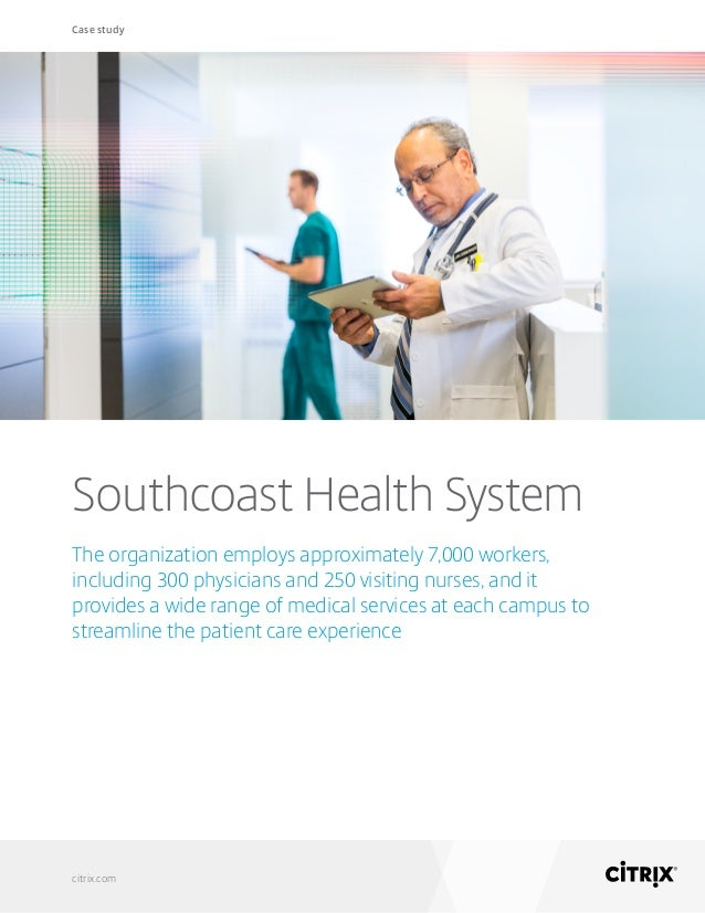 Case study citrix.com Southcoast Health System The organization employs approximately 7,000 workers, including 300 physici...