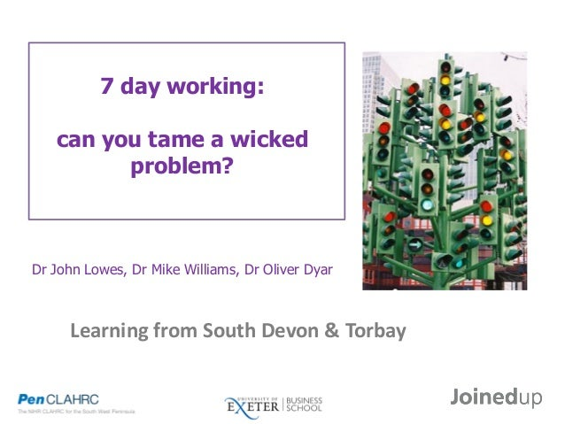 7 day working: can you tame a wicked problem? Dr John Lowes, Dr Mike Williams, Dr Oliver Dyar Learning from South Devon & ...