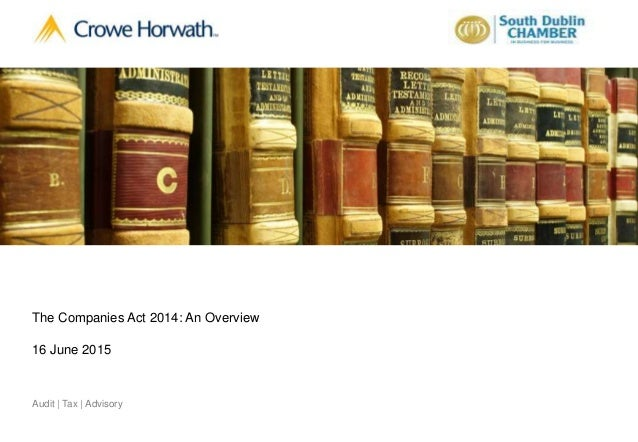 1© 2015 Crowe Horwath Audit | Tax | AdvisoryAudit | Tax | Advisory The Companies Act 2014: An Overview 16 June 2015