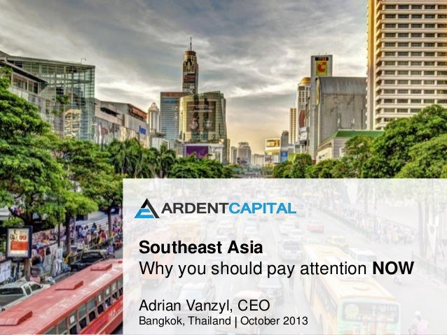Southeast Asia Why you should pay attention NOW Adrian Vanzyl, CEO Bangkok, Thailand October 2013