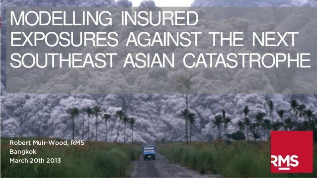 MODELLING INSUREDEXPOSURES AGAINST THE NEXTSOUTHEAST ASIAN CATASTROPHERobert Muir-Wood, RMSBangkokMarch 20th 2013