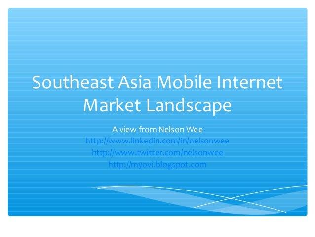 Southeast Asia Mobile Internet     Market Landscape              A view from Nelson Wee      http://www.linkedin.com/in/ne...