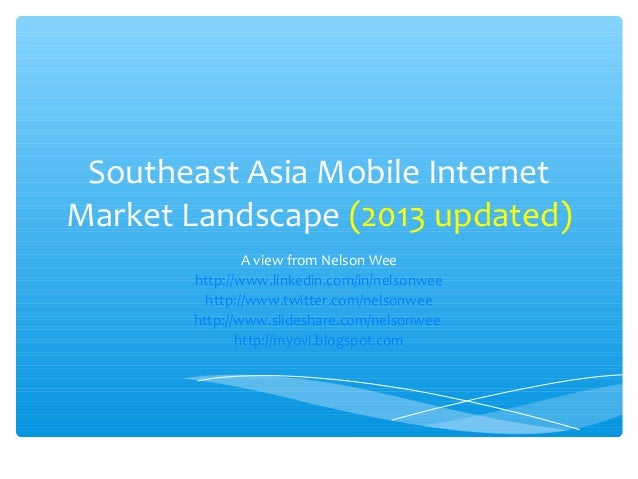 Southeast Asia Mobile InternetMarket Landscape (2013 updated)               A view from Nelson Wee       http://www.linked...