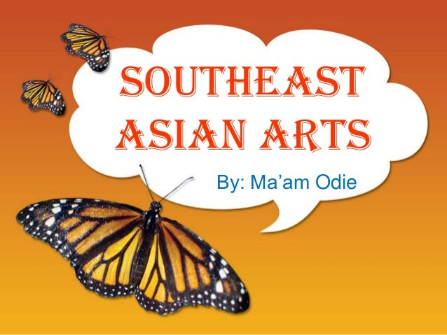 Southeast Asian Arts By: Ma'am Odie