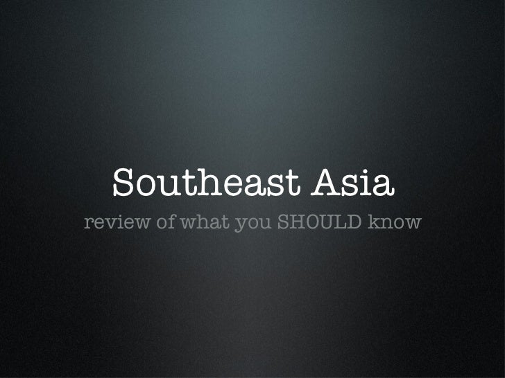 Southeast Asia <ul><li>review of what you SHOULD know </li></ul>