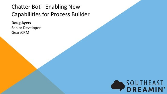 Chatter Bot - Enabling New Capabilities for Process Builder Doug Ayers Senior Developer GearsCRM