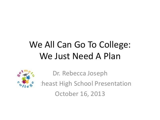 We All Can Go To College: We Just Need A Plan Dr. Rebecca Joseph Southeast High School Presentation October 16, 2013