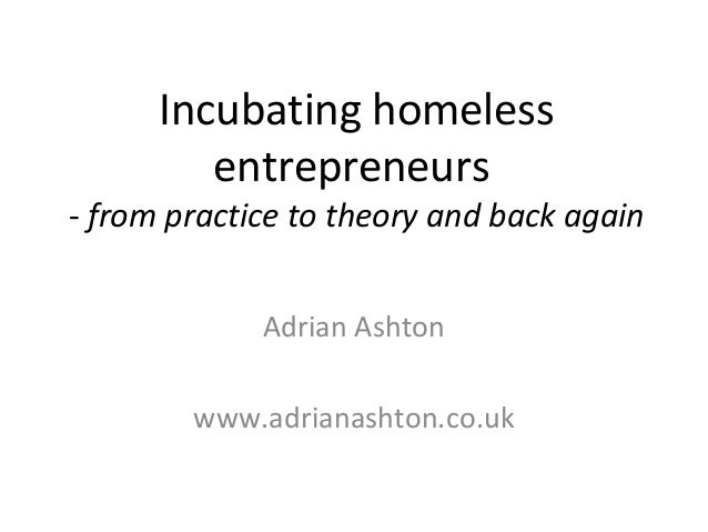 Incubating homeless entrepreneurs - from practice to theory and back again Adrian Ashton www.adrianashton.co.uk