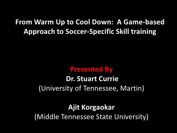 From Warm Up to Cool Down:  A Game-based Approach to Soccer-Specific Skill training<br />Presented By<br />Dr. Stuart Curr...