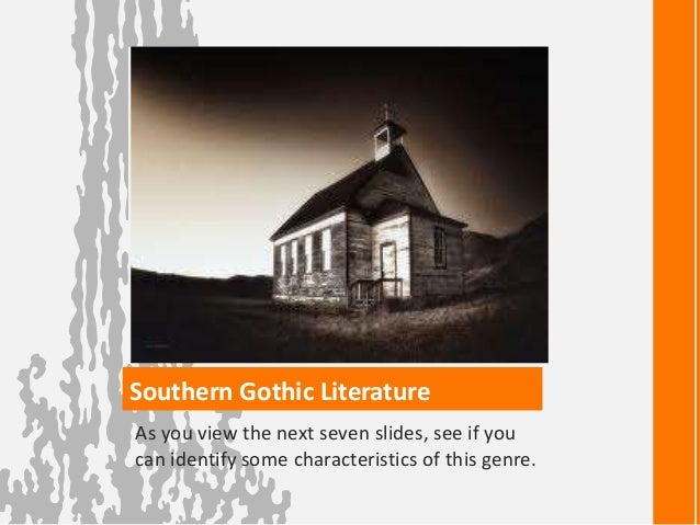 Southern Gothic Literature As you view the next seven slides, see if you can identify some characteristics of this genre.