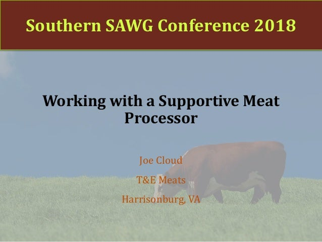 Southern SAWG Conference 2018 Working with a Supportive Meat Processor Joe Cloud T&E Meats Harrisonburg, VA