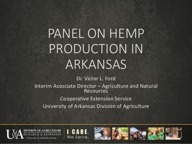 PANEL ON HEMP PRODUCTION IN ARKANSAS Dr. Victor L. Ford Interim Associate Director – Agriculture and Natural Resources Coo...
