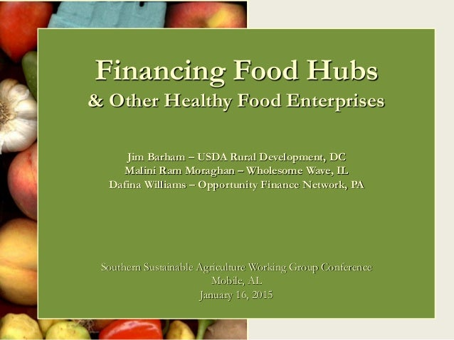Financing Food Hubs & Other Healthy Food Enterprises Jim Barham – USDA Rural Development, DC Malini Ram Moraghan – Wholeso...