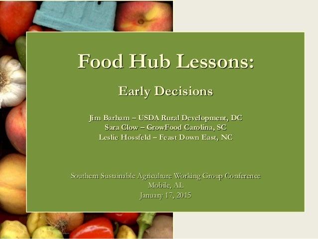 Food Hub Lessons: Early Decisions Jim Barham – USDA Rural Development, DC Sara Clow – GrowFood Carolina, SC Leslie Hossfel...