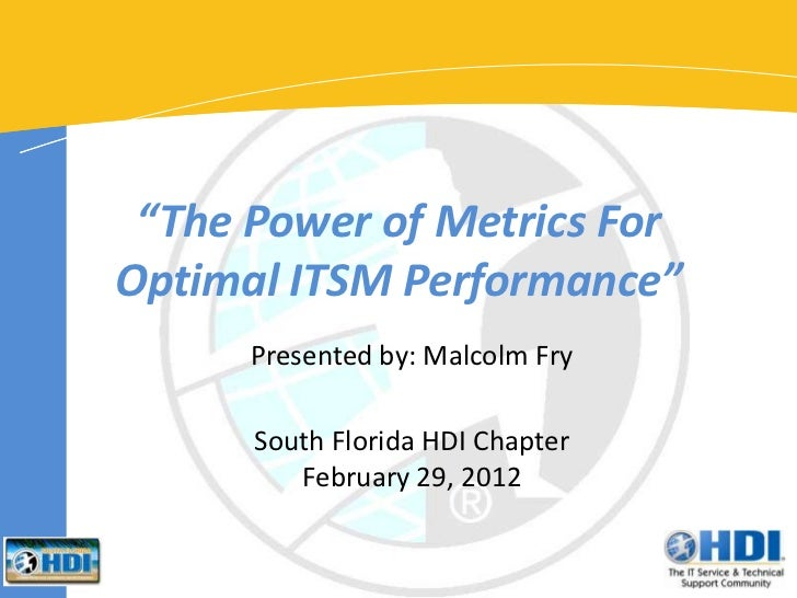 """""""The Power of Metrics ForOptimal ITSM Performance""""      Presented by: Malcolm Fry      South Florida HDI Chapter         F..."""