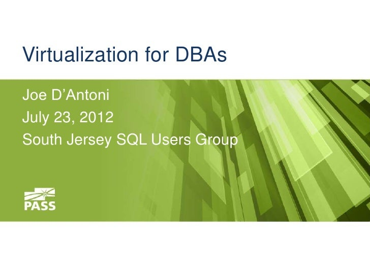 Virtualization for DBAsJoe D'AntoniJuly 23, 2012South Jersey SQL Users Group
