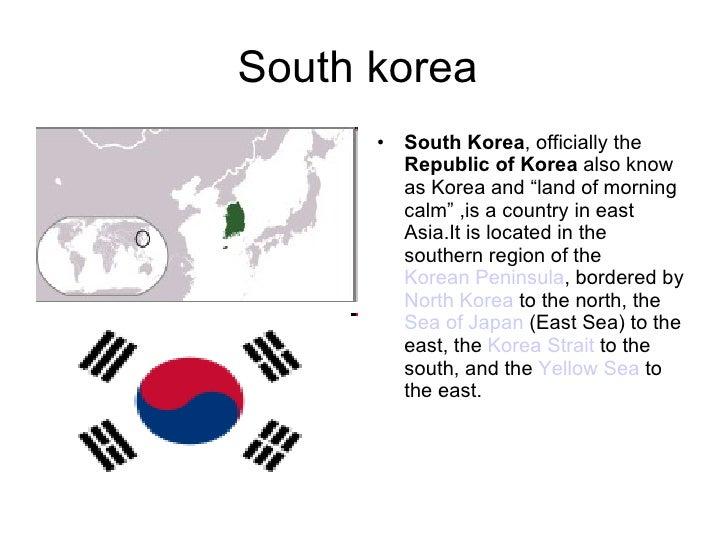 "South korea  <ul><li>South Korea , officially the  Republic of Korea  also know as Korea and ""land of morning calm"" ,is a ..."