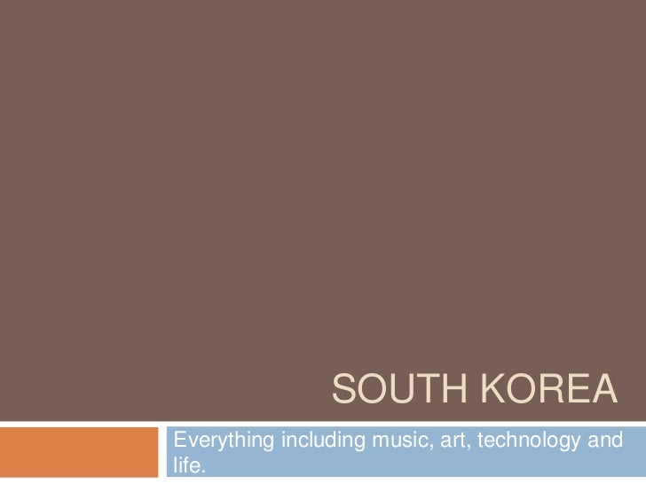 South Korea<br />Everything including music, art, technology and life.<br />