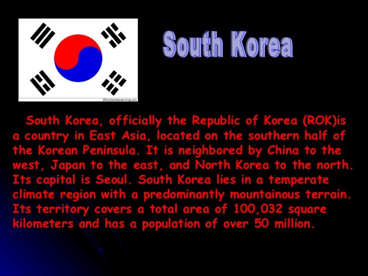 South Korea, officially the Republic of Korea (ROK)isa country in East Asia, located on the southern half ofthe Korean Pen...