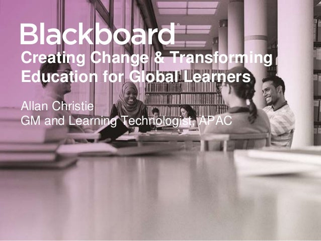 ® Creating Change & Transforming Education for Global Learners Allan Christie GM and Learning Technologist, APAC