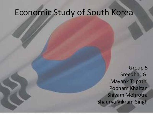 Economic Study of South Korea -Group 5 Sreedhar G. Mayank Tripathi Poonam Khaitan Shivam Mehrotra Shaurya Vikram Singh