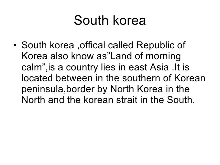 "South korea <ul><li>South korea ,offical called Republic of Korea also know as""Land of morning calm"",is a country lies in ..."