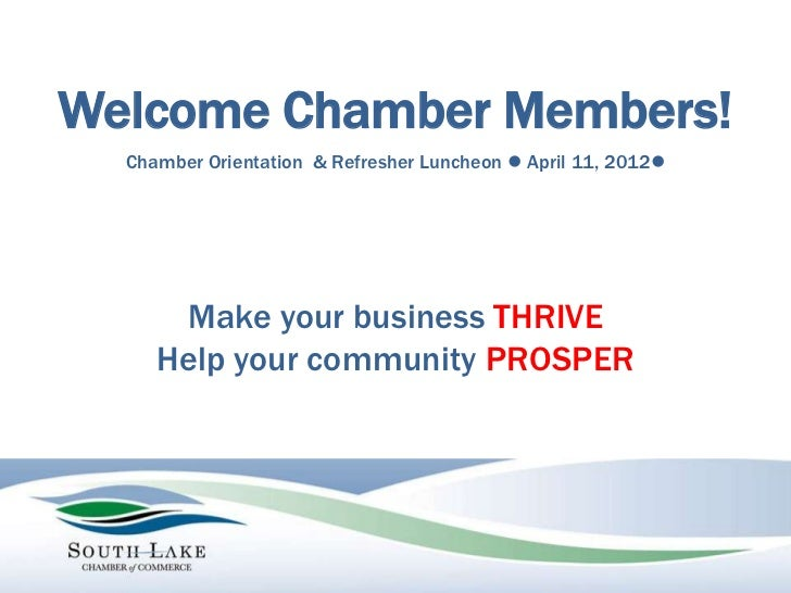 Welcome Chamber Members!  Chamber Orientation & Refresher Luncheon l April 11, 2012l      Make your business THRIVE     He...