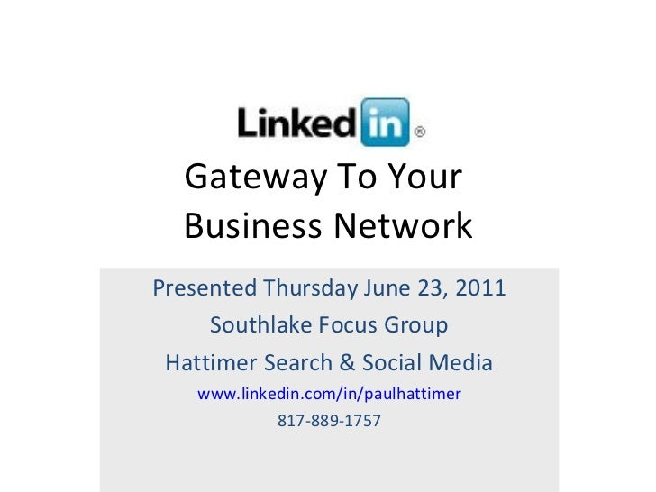 Gateway To Your  Business Network Presented Thursday June 23, 2011 Southlake Focus Group Hattimer Search & Social Media ww...