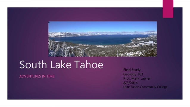 South Lake Tahoe ADVENTURES IN TIME Field Study Geology 103 Prof. Mark Lawler 8/3/2014 Lake Tahoe Community College