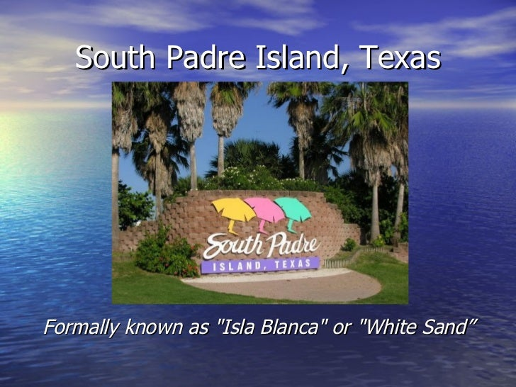 """South Padre Island, TexasFormally known as """"Isla Blanca"""" or """"White Sand"""""""