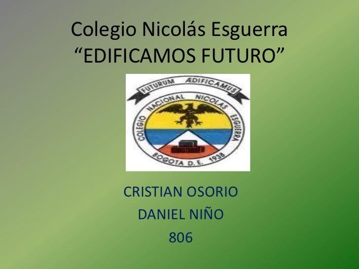 """Colegio Nicolás Esguerra""""EDIFICAMOS FUTURO""""     CRISTIAN OSORIO       DANIEL NIÑO            806"""