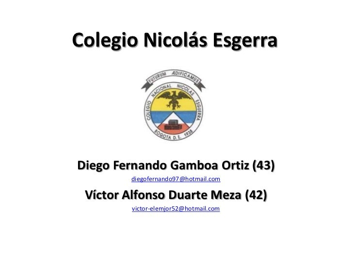 Colegio Nicolás EsgerraDiego Fernando Gamboa Ortiz (43)        diegofernando97@hotmail.com Víctor Alfonso Duarte Meza (42)...