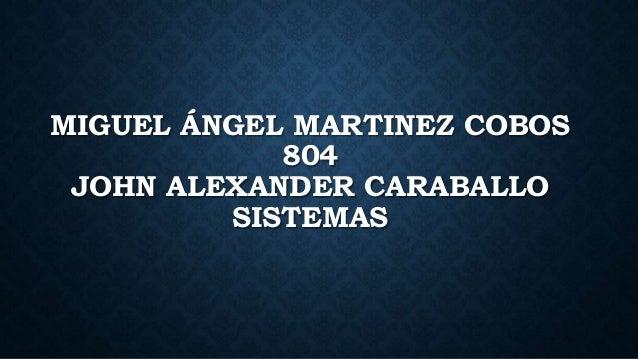 MIGUEL ÁNGEL MARTINEZ COBOS 804 JOHN ALEXANDER CARABALLO SISTEMAS
