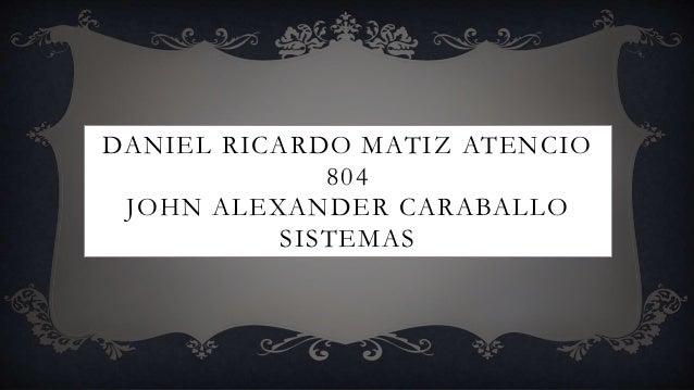 DANIEL RICARDO MATIZ ATENCIO 804 JOHN ALEXANDER CARABALLO SISTEMAS