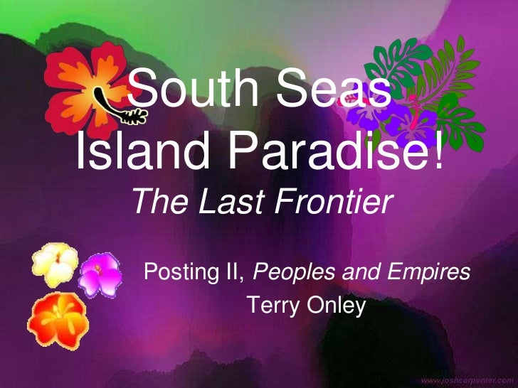 South SeasIsland Paradise!The Last Frontier<br />Posting II, Peoples and Empires<br />Terry Onley<br />