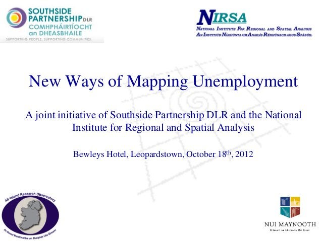 New Ways of Mapping Unemployment A joint initiative of Southside Partnership DLR and the National Institute for Regional a...