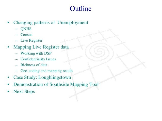 Outline • Changing patterns of Unemployment – QNHS – Census – Live Register • Mapping Live Register data – Working with DS...