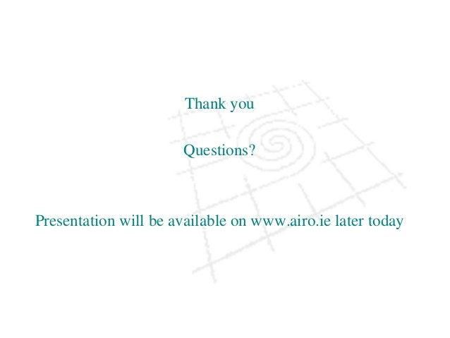 Thank you Questions? Presentation will be available on www.airo.ie later today