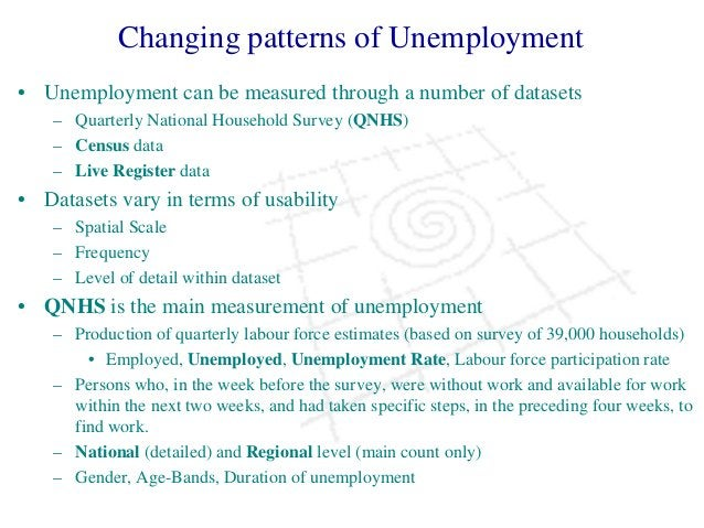 Changing patterns of Unemployment • Unemployment can be measured through a number of datasets – Quarterly National Househo...