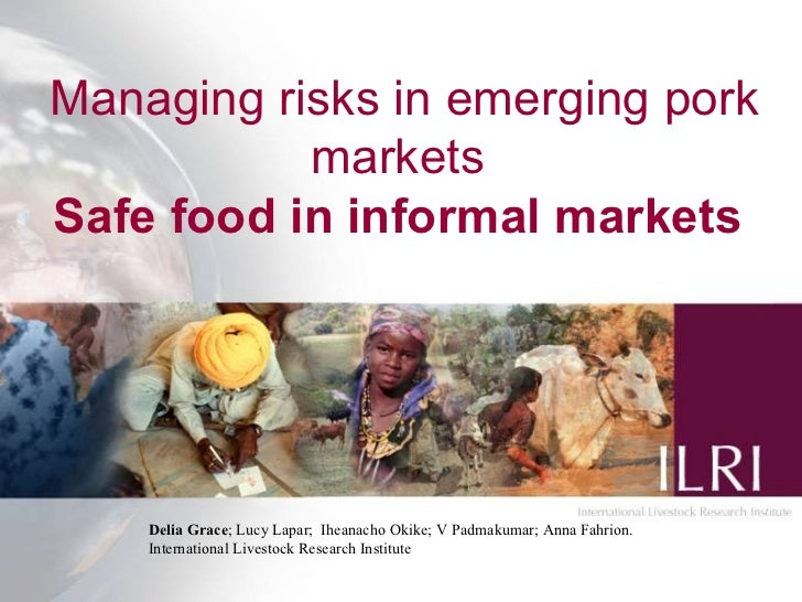 Managing risks in emerging pork           marketsSafe food in informal markets    Delia Grace; Lucy Lapar; Iheanacho Okike...