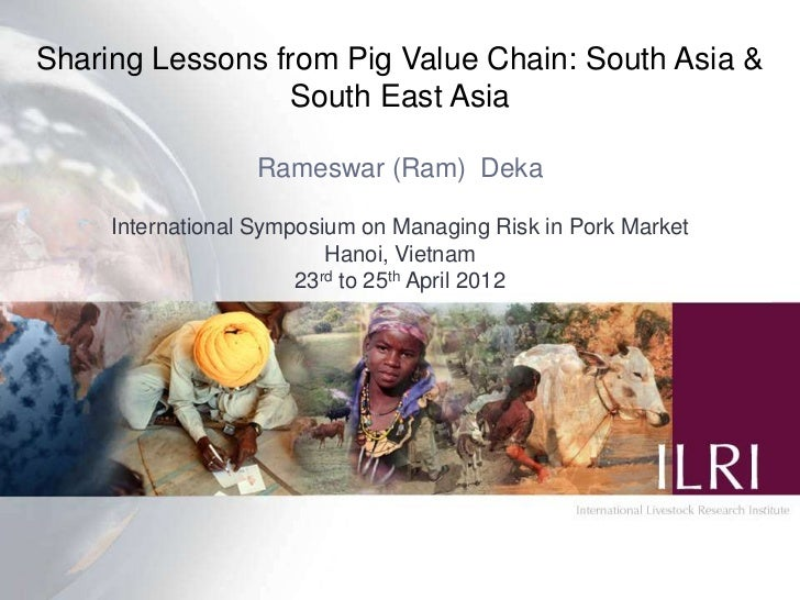 Sharing Lessons from Pig Value Chain: South Asia &                 South East Asia                  Rameswar (Ram) Deka   ...