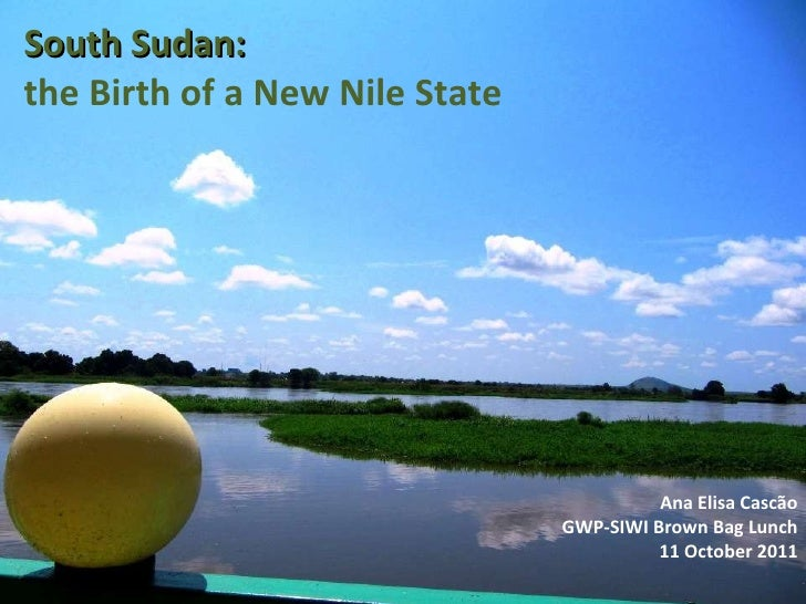 South Sudan:  the Birth of a New Nile State Ana Elisa Cascão GWP-SIWI Brown Bag Lunch 11 October 2011