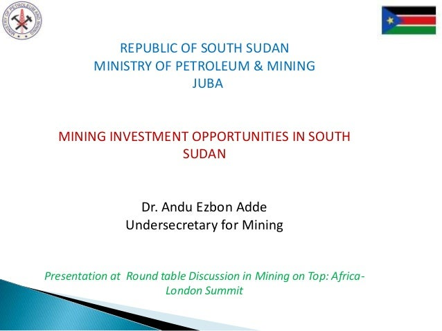 REPUBLIC OF SOUTH SUDAN MINISTRY OF PETROLEUM & MINING JUBA MINING INVESTMENT OPPORTUNITIES IN SOUTH SUDAN Dr. Andu Ezbon ...