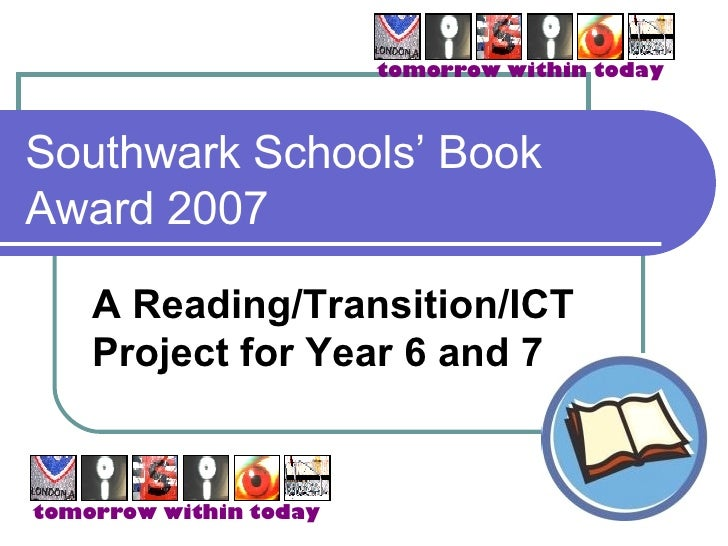 Southwark Schools' Book Award 2007 A Reading/Transition/ICT Project for Year 6 and 7 tomorrow within today tomorrow within...