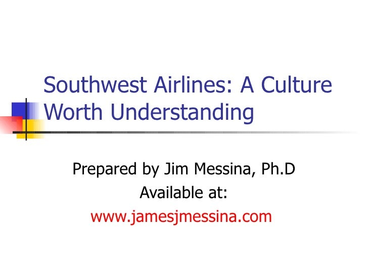 Southwest Airlines: A Culture Worth Understanding Prepared by Jim Messina, Ph.D Available at: www.jamesjmessina.com