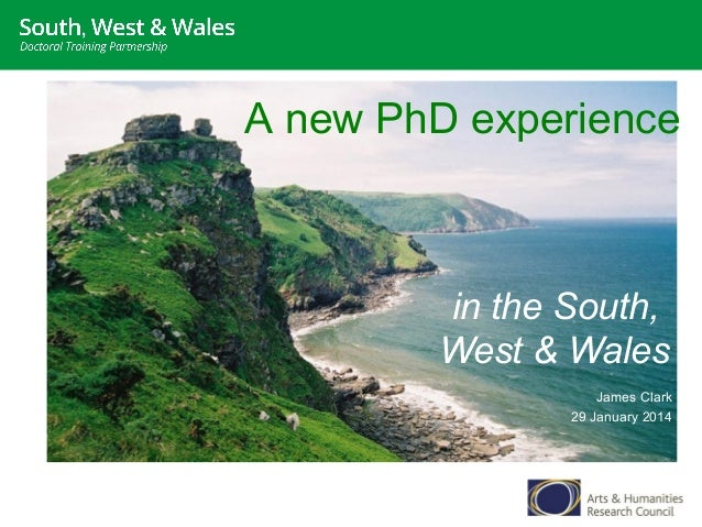 A new PhD experience  in the South, West & Wales James Clark 29 January 2014