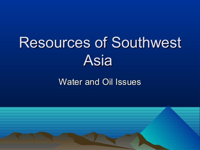 Resources of Southwest        Asia     Water and Oil Issues